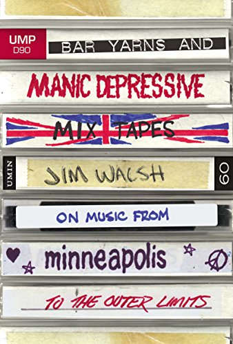 Book Cover Bar Yarns and Manic-Depressive Mixtapes: Jim Walsh on Music from Minneapolis to the Outer Limits